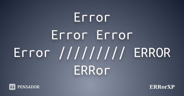Error Error Error Error ///////// ERROR ERRor... Frase de ERRorXP.