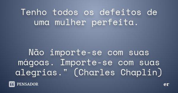 """Tenho todos os defeitos de uma mulher perfeita. Não importe-se com suas mágoas. Importe-se com suas alegrias."""" (Charles Chaplin)... Frase de er."""