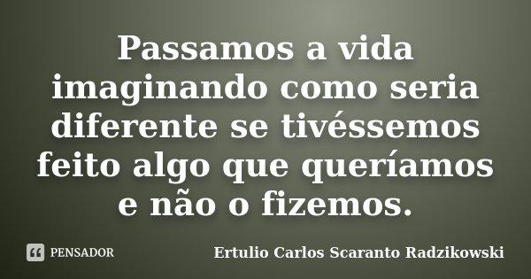 Passamos a vida imaginando como seria diferente se tivéssemos feito algo que queríamos e não o fizemos.... Frase de Ertulio Carlos Scaranto Radzikowski.