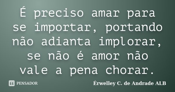 É preciso amar para se importar, portando não adianta implorar, se não é amor não vale a pena chorar.... Frase de Érwelley C. de Andrade ALB.