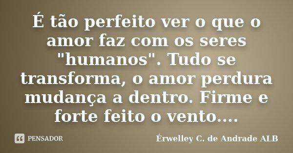 """É tão perfeito ver o que o amor faz com os seres """"humanos"""". Tudo se transforma, o amor perdura mudança a dentro. Firme e forte feito o vento....... Frase de Érwelley C. de Andrade ALB."""
