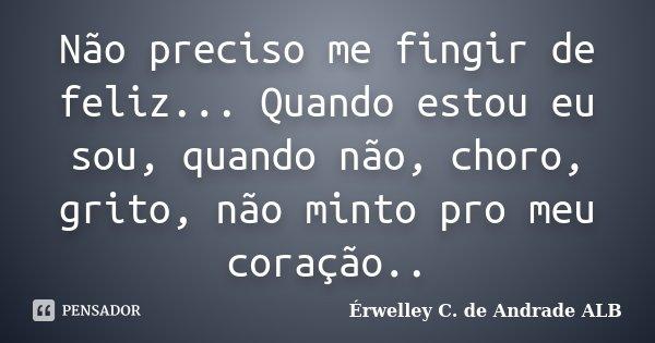 Não preciso me fingir de feliz... Quando estou eu sou, quando não, choro, grito, não minto pro meu coração..... Frase de Érwelley C. de Andrade ALB.