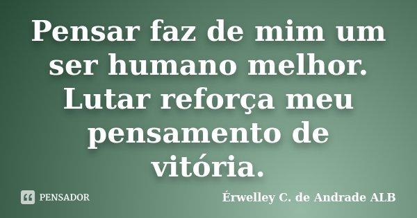 Pensar faz de mim um ser humano melhor. Lutar reforça meu pensamento de vitória.... Frase de Érwelley C. de Andrade ALB.