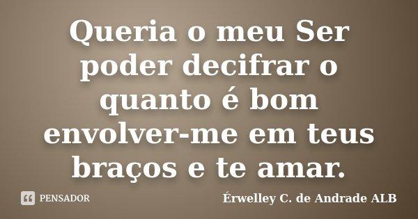 Queria o meu Ser poder decifrar o quanto é bom envolver-me em teus braços e te amar.... Frase de Érwelley C. de Andrade ALB.