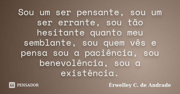 Sou um ser pensante, sou um ser errante, sou tão hesitante quanto meu semblante, sou quem vês e pensa sou a paciência, sou benevolência, sou a existência.... Frase de Érwelley C. de Andrade.