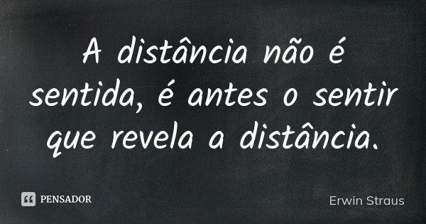A distância não é sentida, é antes o sentir que revela a distância.... Frase de Erwin Straus.