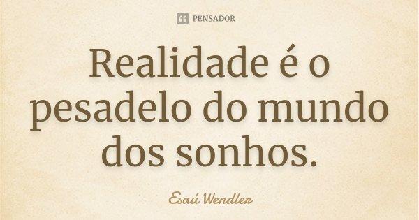 Realidade é o pesadelo do mundo dos sonhos.... Frase de Esaú Wendler.