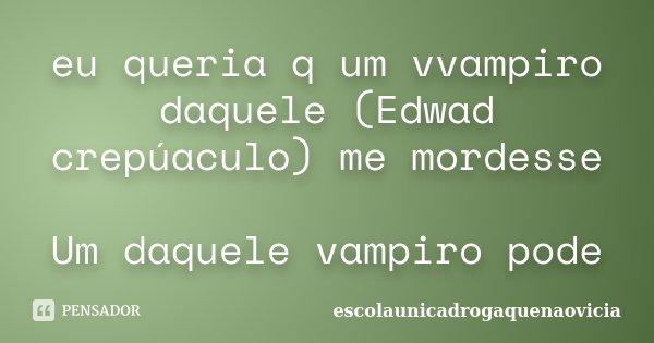 eu queria q um vvampiro daquele (Edwad crepúaculo) me mordesse Um daquele vampiro pode... Frase de escolaunicadrogaquenaovicia.