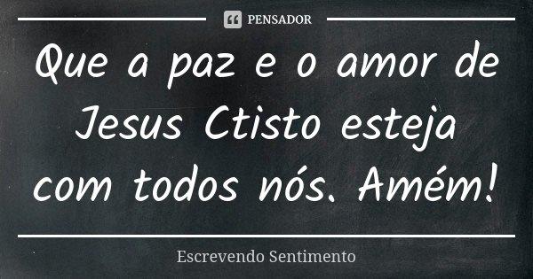 Que a paz e o amor de Jesus Ctisto esteja com todos nós. Amém!... Frase de Escrevendo Sentimento.