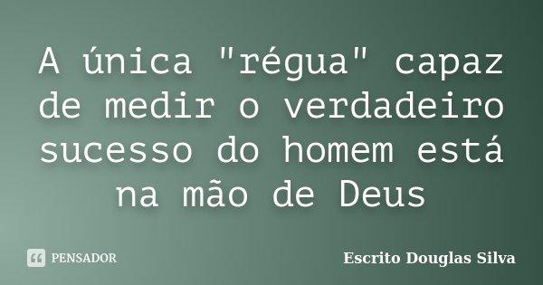 """A única """"régua"""" capaz de medir o verdadeiro sucesso do homem está na mão de Deus... Frase de Escrito Douglas Silva."""