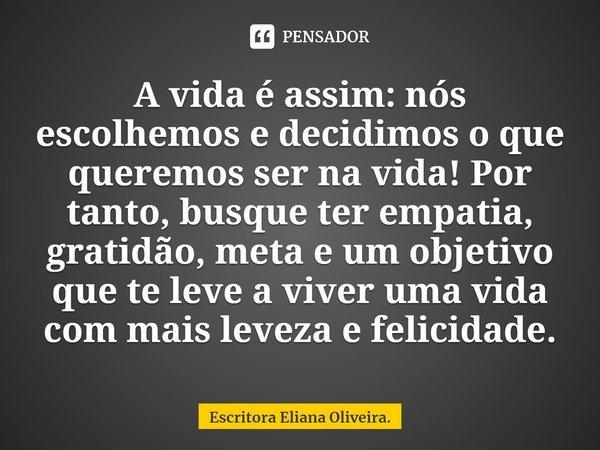 A vida é assim: nós escolhemos e decidimos o que queremos ser na vida! Por tanto, busque ter empatia, gratidão, meta e um objetivo que te leve a viver uma vida... Frase de Escritora Eliana Oliveira..