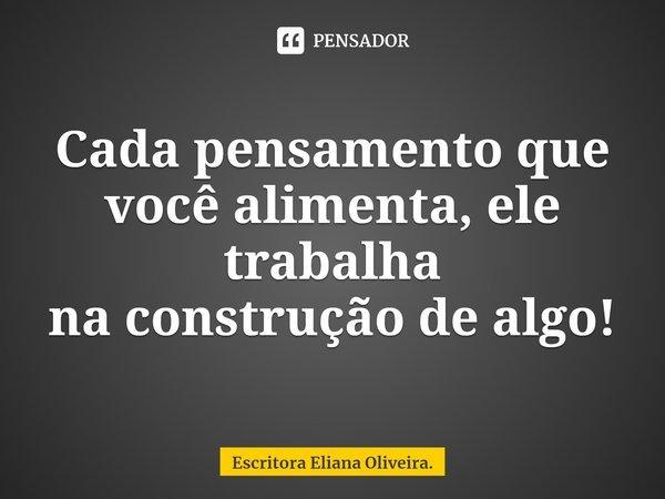Cada pensamento que você alimenta, ele trabalha na construção dealgo!... Frase de Escritora Eliana Oliveira..