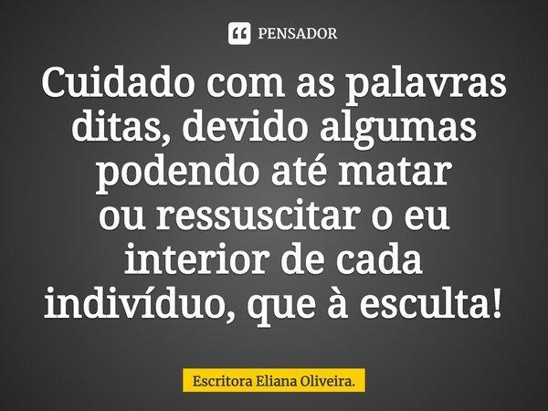 Cuidado com as palavras ditas, devido algumas podendo até matar ou ressuscitar o eu interior de cada indivíduo, que à escuta!... Frase de Escritora Eliana Oliveira..
