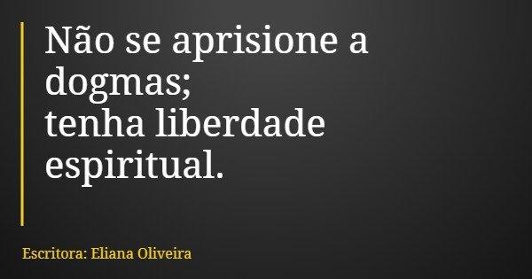 Não se aprisione a dogmas; tenha liberdade espiritual.... Frase de Escritora: Eliana Oliveira.