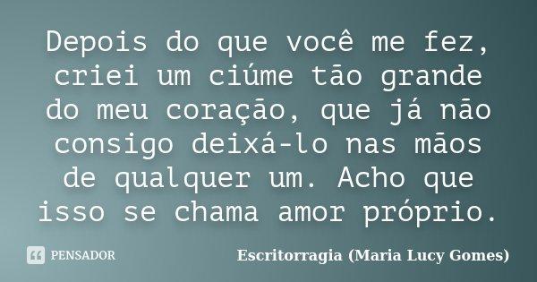 Depois do que você me fez, criei um ciúme tão grande do meu coração, que já não consigo deixá-lo nas mãos de qualquer um. Acho que isso se chama amor próprio.... Frase de Escritorragia (Maria Lucy Gomes).