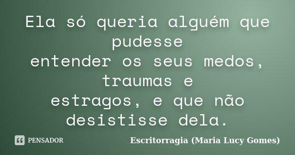 Ela só queria alguém que pudesse entender os seus medos, traumas e estragos, e que não desistisse dela.... Frase de Escritorragia (Maria Lucy Gomes).