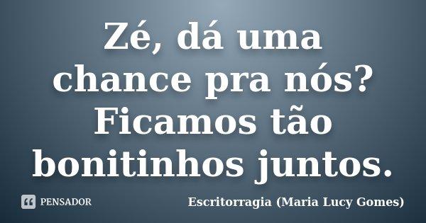 Zé, dá uma chance pra nós? Ficamos tão bonitinhos juntos.... Frase de Escritorragia (Maria Lucy Gomes).