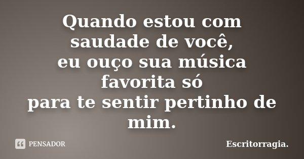 Quando estou com saudade de você, eu ouço sua música favorita só para te sentir pertinho de mim.... Frase de Escritorragia..