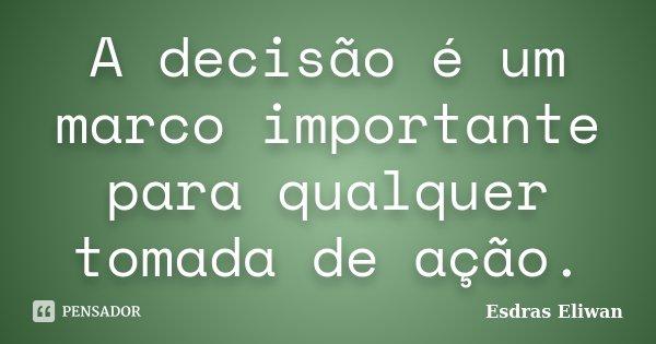 A decisão é um marco importante para qualquer tomada de ação.... Frase de Esdras Eliwan.