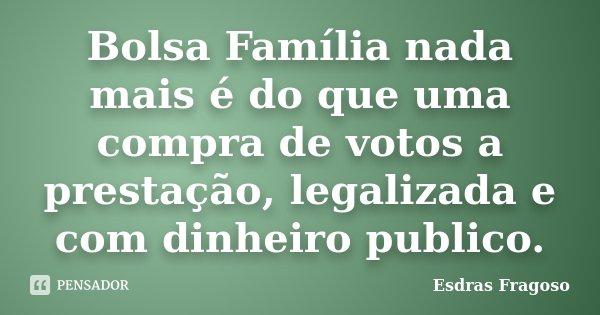Bolsa Família nada mais é do que uma compra de votos a prestação, legalizada e com dinheiro publico.... Frase de Esdras Fragoso.