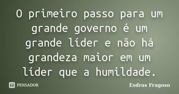 O primeiro passo para um grande governo é um grande líder e não há grandeza maior em um líder que a humildade.... Frase de Esdras Fragoso.