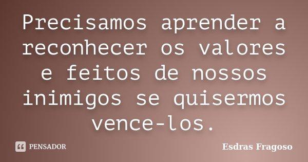 Precisamos aprender a reconhecer os valores e feitos de nossos inimigos se quisermos vence-los.... Frase de Esdras Fragoso.