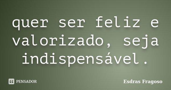quer ser feliz e valorizado, seja indispensável.... Frase de Esdras Fragoso.