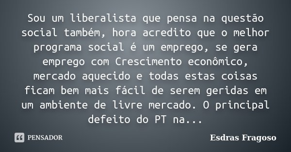 Sou um liberalista que pensa na questão social também, hora acredito que o melhor programa social é um emprego, se gera emprego com Crescimento econômico, merca... Frase de Esdras Fragoso.