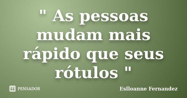 """"""" As pessoas mudam mais rápido que seus rótulos """"... Frase de Eslloanne Fernandez."""