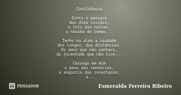 Confidência Sinto o amargor dos dias vividos; o frio das noites, a náusea do tempo... Tenho na alma a saudade dos longes, das distâncias. Do amor que não conhec... Frase de Esmeralda Ferreira Ribeiro.
