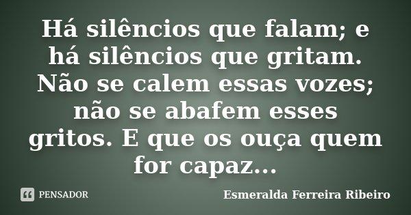 Há silêncios que falam; e há silêncios que gritam. Não se calem essas vozes; não se abafem esses gritos. E que os ouça quem for capaz...... Frase de Esmeralda Ferreira Ribeiro.