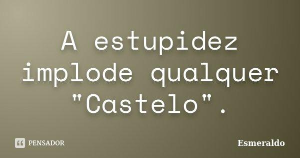 """A estupidez implode qualquer """"Castelo"""".... Frase de Esmeraldo."""