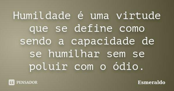 Humildade é uma virtude que se define como sendo a capacidade de se humilhar sem se poluir com o ódio.... Frase de Esmeraldo.