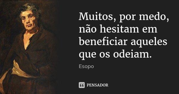 Muitos, por medo, não hesitam em beneficiar aqueles que os odeiam.... Frase de Esopo.