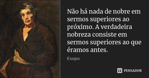 Não há nada de nobre em sermos superiores ao próximo. A verdadeira nobreza consiste em sermos superiores ao que éramos antes.... Frase de Esopo.