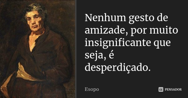 Nenhum gesto de amizade, por muito insignificante que seja, é desperdiçado.... Frase de Esopo.