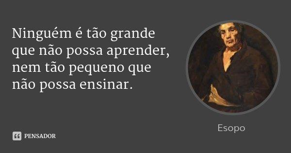 Ninguém é tão grande que não possa aprender, nem tão pequeno que não possa ensinar.... Frase de Esopo.