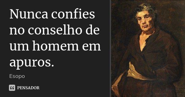 Nunca confies no conselho de um homem em apuros.... Frase de Esopo.