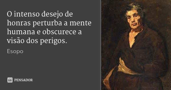 O intenso desejo de honras perturba a mente humana e obscurece a visão dos perigos.... Frase de Esopo.