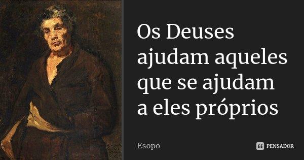 Os Deuses ajudam aqueles que se ajudam a eles próprios... Frase de Esopo.