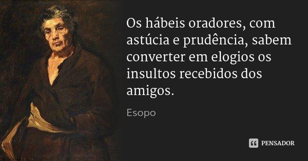 Os hábeis oradores, com astúcia e prudência, sabem converter em elogios os insultos recebidos dos amigos.... Frase de Esopo.