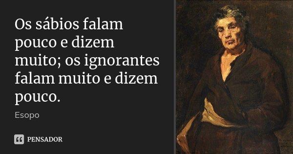 Os sábios falam pouco e dizem muito; os ignorantes falam muito e dizem pouco.... Frase de Esopo.