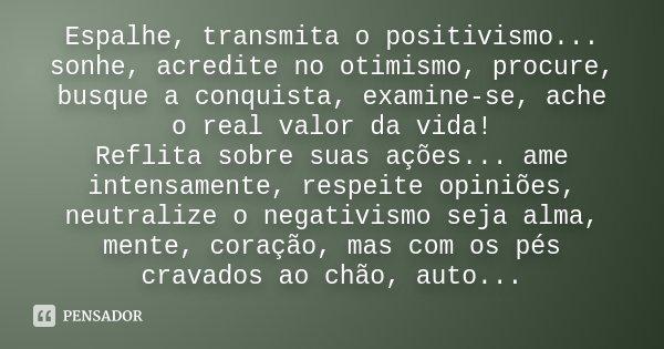 Espalhe, transmita o positivismo... sonhe, acredite no otimismo, procure, busque a conquista, examine-se, ache o real valor da vida! Reflita sobre suas ações...... Frase de Desconhecido.