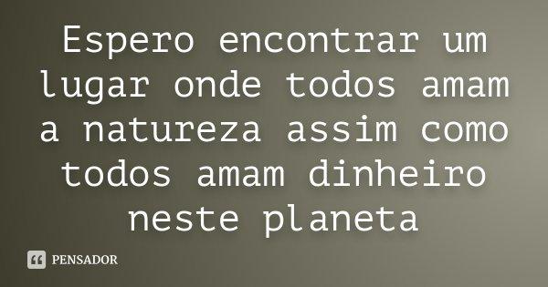 Espero encontrar um lugar onde todos amam a natureza assim como todos amam dinheiro neste planeta... Frase de Desconhecido.
