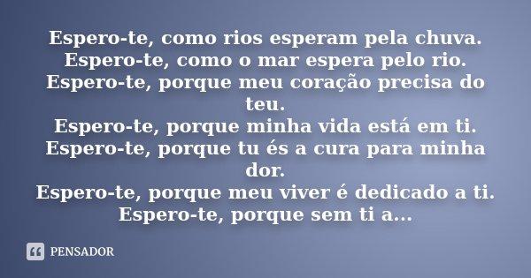 Espero-te, como rios esperam pela chuva. Espero-te, como o mar espera pelo rio. Espero-te, porque meu coração precisa do teu. Espero-te, porque minha vida está ... Frase de Desconhecido.