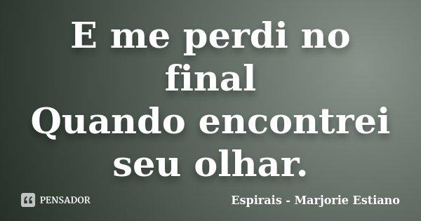 E me perdi no final Quando encontrei seu olhar.... Frase de Espirais - Marjorie Estiano.