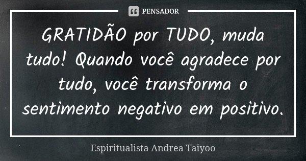 GRATIDÃO por TUDO, muda tudo! Quando você agradece por tudo, você transforma o sentimento negativo em positivo.... Frase de Espiritualista Andrea Taiyoo.