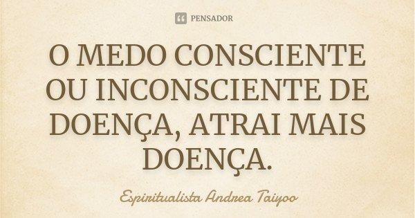 O MEDO CONSCIENTE OU INCONSCIENTE DE DOENÇA, ATRAI MAIS DOENÇA.... Frase de Espiritualista Andrea Taiyoo.