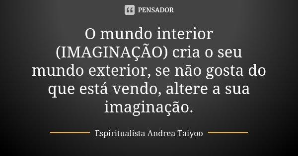 O mundo interior (IMAGINAÇÃO) cria o seu mundo exterior, se não gosta do que está vendo, altere a sua imaginação.... Frase de Espiritualista Andrea Taiyoo.
