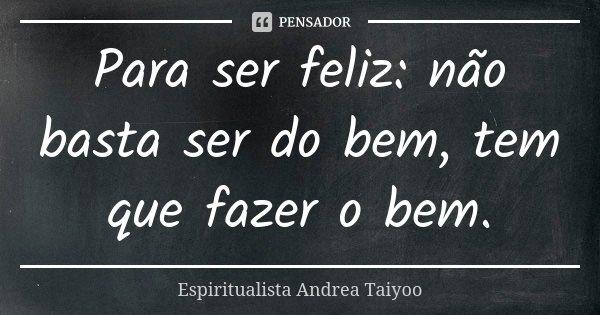 Para ser feliz: não basta ser do bem, tem que fazer o bem.... Frase de Espiritualista Andrea Taiyoo.